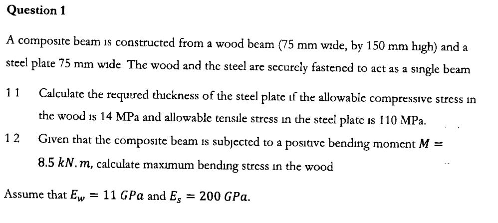 Question 1 A composite beam ıs constructed from a wood beam (75 mm wide, by 150 mm hıgh) and a steel plate 75 mm wide The wood and the steel are securely fastened to act as a single beam Calculate the required thickness of the steel plate if the allowable compressıve stress ın 11 the wood is 14 MPa and allowable tensıle stress in the steel plate is 110 MPa GIven that the composite beam is subjected 1 2 to a positive bendıng moment M 8.5 kN.m, calculate maximum bending stress in the wood Assume that Ew 11 GPa and Eg = 200 GPa.