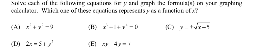 Solve each of the following equations for y and graph the formula(s) on your graphing calculator. Which one of these equations represents y as a function of x? (A) x²+y² = 9 x'+1+ y* = 0 (C) y=±Vx-5 (B) 2.x = 5+ y? (E) ху -4у%3D7 (D)