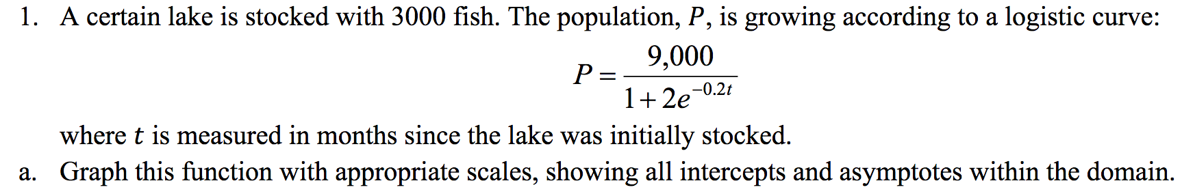 1. A certain lake is stocked with 3000 fish. The population, P, is growing according to a logistic curve: 9,000 P = 1 2e -0.2t where t is measured in months since the lake was initially stocked. a. Graph this function with appropriate scales, showing all intercepts and asymptotes within the domain.
