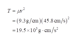 T = µn² = (9.3g/cm)(45.8 cm/s)* =19.5 x10°g cm/s²