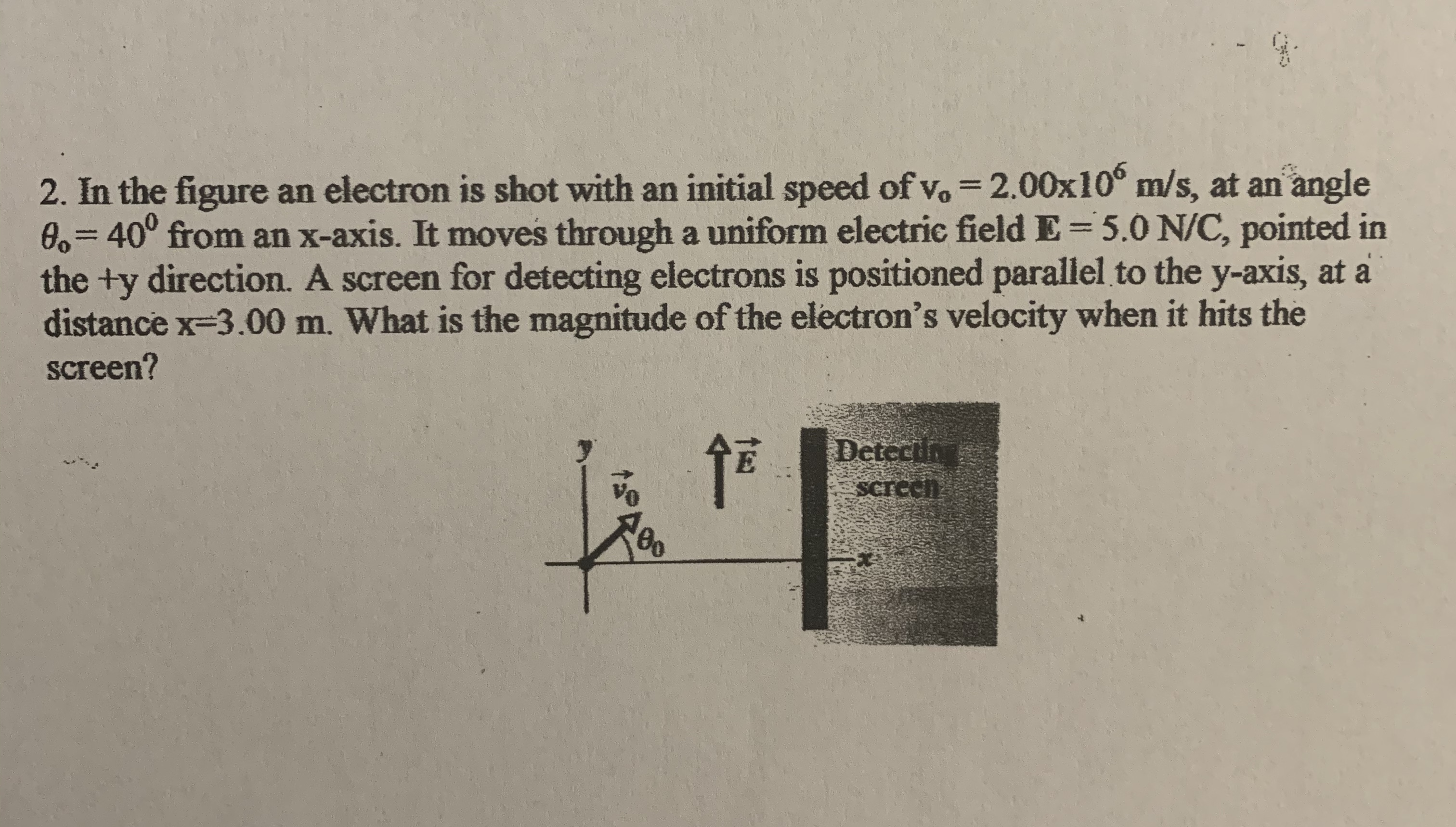 2. In the figure an electron is shot with an initial speed of vo = 2.00x10° m/s, at an angle 0,340° from an x-axis. It moves through a uniform electric field E=5.0 N/C, pointed in the +y direction. A screen for detecting electrons is positioned parallel to the y-axis, at a distance x-3.00 m. What is the magnitude of the electron's velocity when it hits the screen? %3D Detectin Screeh