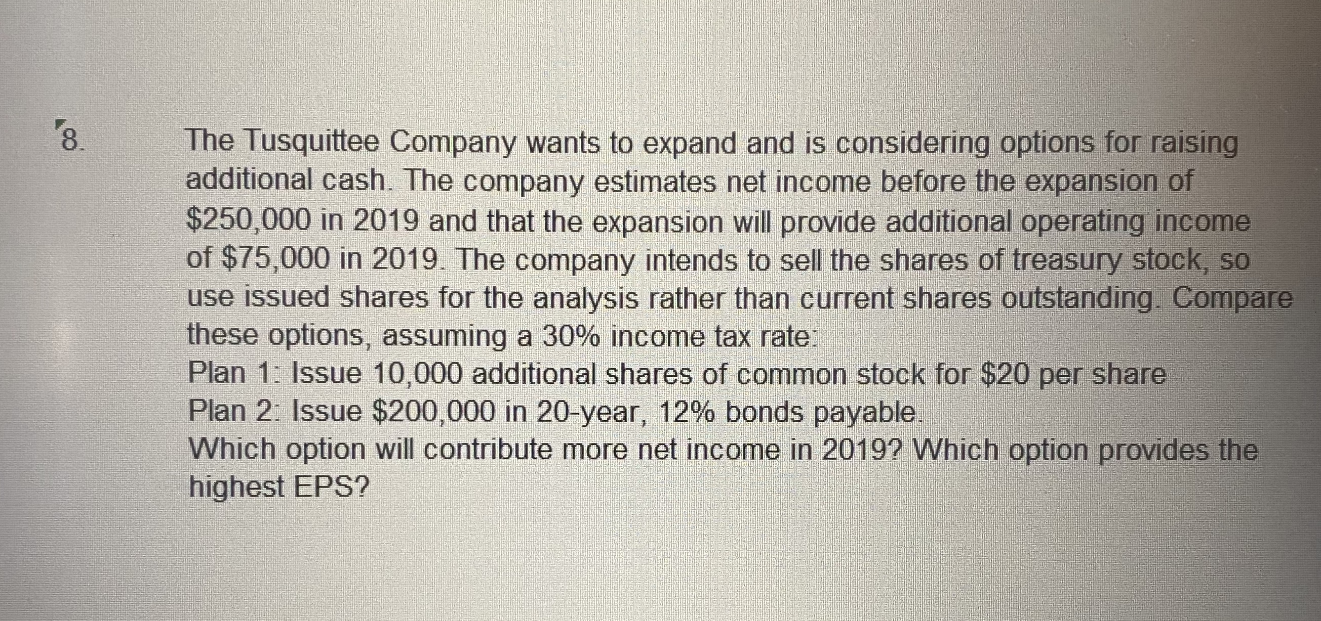 8. The Tusquittee Company wants to expand and is considering options for raising additional cash. The company estimates net income before the expansion of $250,000 in 2019 and that the expansion will provide additional operating income of $75,000 in 2019. The company intends to sell the shares of treasury stock, so use issued shares for the analysis rather than current shares outstanding. Compare these options, assuming a 30% income tax rate: Plan 1: Issue 10,000 additional shares of common stock for $20 per share Plan 2: Issue $200,000 in 20-year, 12% bonds payable. Which option will contribute more net income in 2019? Which option provides the highest EPS?