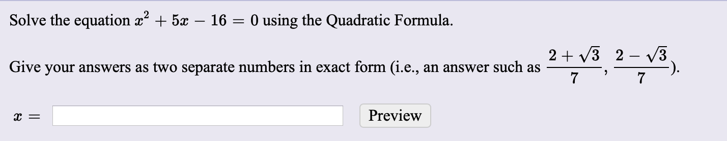 Solve the equation x + 5x – 16 = 0 using the Quadratic Formula. 2 + V3 2 – 3 Give your answers as two separate numbers in exact form (i.e., an answer such as Preview