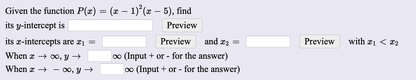 Given the function P(x) = (x – 1)*(x – 5), find its y-intercept is Preview its x-intercepts are x1 Preview and x2 = Preview with xi < x2 When x → ∞, Y → o (Input + or - for the answer) When x → – ∞, y → o (Input + or - for the answer)