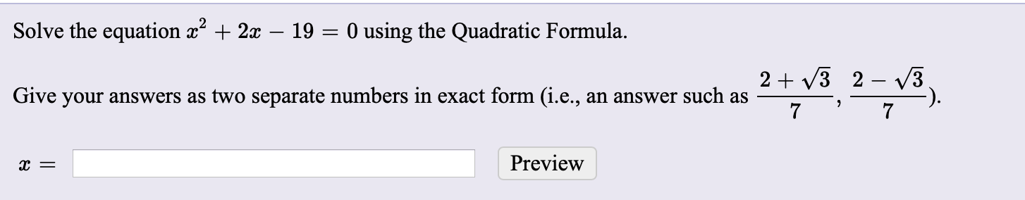 Solve the equation x + 2x – 19 = 0 using the Quadratic Formula. 2 + V3 2 – v3 Give your answers as two separate numbers in exact form (i.e., an answer such as 7 Preview