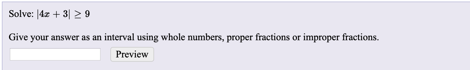 Solve: |4x + 3|> 9 Give your answer as an interval using whole numbers, proper fractions or improper fractions. Preview