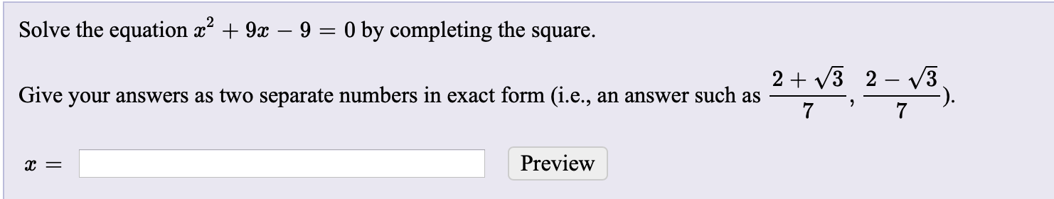 Solve the equation x + 9x – 9 = 0 by completing the square. 2 + v3 2 – 3. Give your answers as two separate numbers in exact form (i.e., an answer such as 7 Preview х —