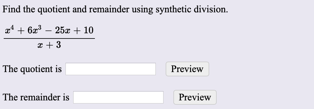 Find the quotient and remainder using synthetic division. 25c10 +6x3 3 The quotient is Preview The remainder is Preview