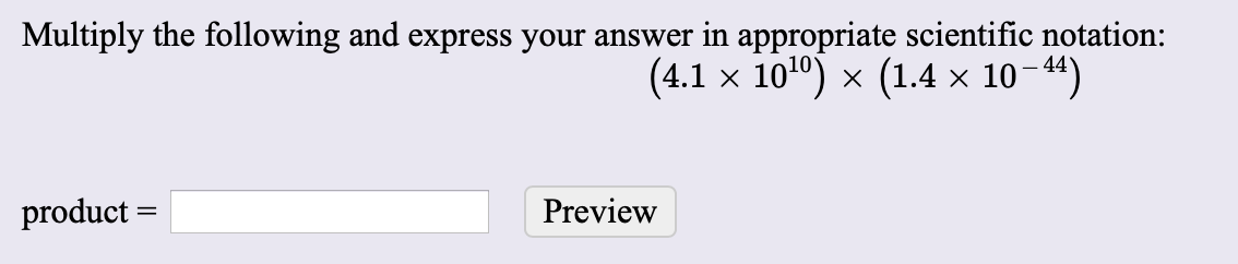 Multiply the following and express your answer in appropriate scientific notation: (4.1 x 1010) x (1.4 x 1044) product Preview