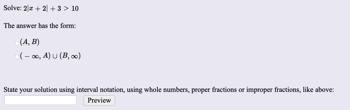 Solve: 2 x 2  + 3 > 10 The answer has the form: (A, B) (o, A) U (B, o0) State your solution using interval notation, using whole numbers, proper fractions or improper fractions, like above: Preview