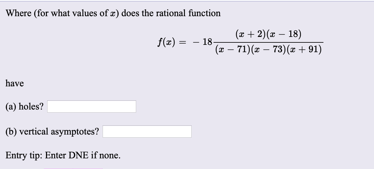 Where (for what values of x) does the rational function (x + 2)(x – 18) f(x) : – 18- (x – 71)(x – 73)(x + 91) have (a) holes? (b) vertical asymptotes? Entry tip: Enter DNE if none.