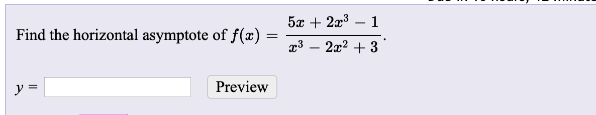 5x + 2x3 Find the horizontal asymptote of f(x) x3 – 2x2 + 3 Preview