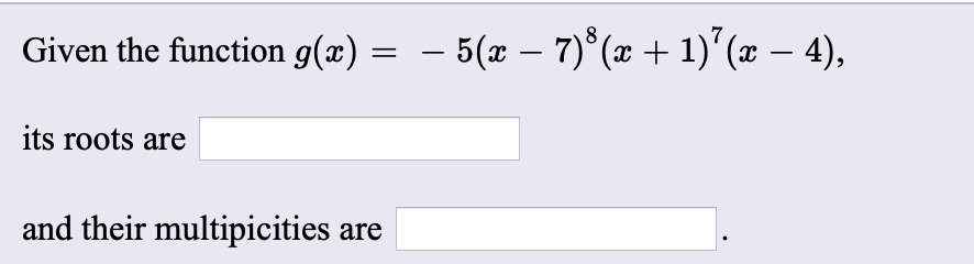 Given the function g(x) – 5(x – 7)*(x + 1)°(x – 4), its roots are and their multipicities are