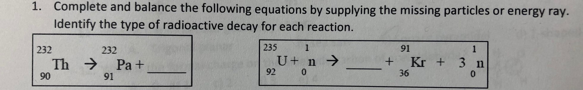 Complete and balance the following equations by supplying the missing particles or energy ray. Identify the type of radioactive decay for each reaction. 1. 235 1 91 1 232 232 U n Kr + 3 n Th Pa + 92 0 36 0 90 91