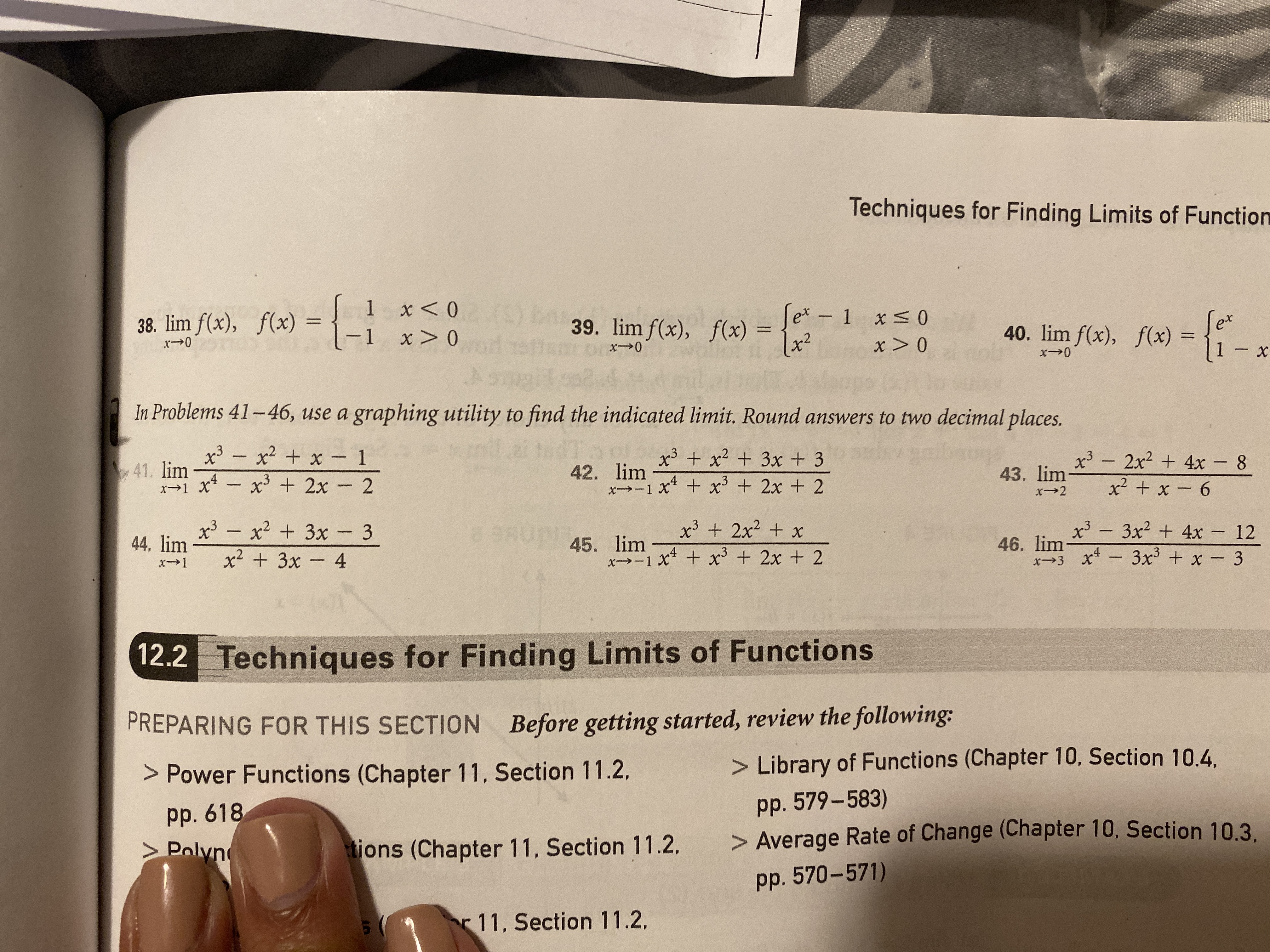Techniques for Finding Limits of Function 0> x 0X HOA 38. lim f(x), f(x) I 39. lim f(x), f(x) = 40. lim f(x), f(x) = 0 X I - 0-x I 0-x 0X 0-x x - In Problems 41-46, use a graphing utility to find the indicated limit. Round answers to two decimal places. x3 x2x 1 x3 x2 3x + 3 xt x3 2x + 2 41. lim x3-2x2 4x - 8 42. lim 43. lim 9 x + x x3 3x2 4x - 12 xt 3x3 x- 3 7 - X7 + x xl- T-X 7-x x3 x2 3x-3 BE 2 45. lim 44, lim x2 3x- 4 46. lim 12.2 Techniques for Finding Limits of Functions PREPARING FOR THIS SECTION Before getting started, review the following: > Power Functions (Chapter 11, Section 11.2. > Library of Functions (Chapter 10, Section 10.4 pp. 618 > Polyn pp. 579-583) > Average Rate of Change (Chapter 10, Section 10.3. tions (Chapter 11, Section 11.2,. pp. 570-571) r11, Section 11.2
