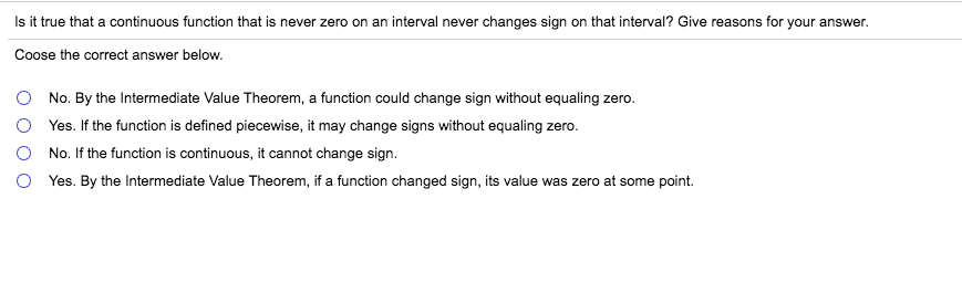 Is it true that a continuous function that is never zero on an interval never changes sign on that interval? Give reasons for your answer. Coose the correct answer below. No. By the Intermediate Value Theorem, a function could change sign without equaling zero. Yes. If the function is defined piecewise, it may change signs without equaling zero. No. If the function is continuous, it cannot change sign Yes. By the Intermediate Value Theorem, if a function changed sign, its value was zero at some point.