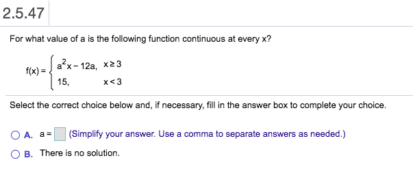 2.5.47 For what value of a is the following function continuous at every x? a x 12a, x23 f(x) 15, x<3 Select the correct choice below and, if necessary, fill in the answer box to complete your choice. (Simplify your answer. Use a comma to separate answers as needed.) A. a O B. There is no solution.