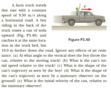 : A farm truck travels due east with a constant speed of 9.50 m/s along a horizontal road. A boy riding in the back of the truck tosses a can of soda upward (Fig. P3.40) and Figure P3.40 catches it at the same loca- tion in the truck bed, but 16.0 m farther down the road. Ignore any effects of air resis- tance. (a) At what angle to the vertical does the boy throw the can, relative to the moving truck? (b) What is the can's ini- tial speed relative to the truck? (c) What is the shape of the can's trajectory as seen by the boy? (d) What is the shape of the can's trajectory as seen by a stationary observer on the ground? (e) What is the initial velocity of the can, relative to the stationary observer?