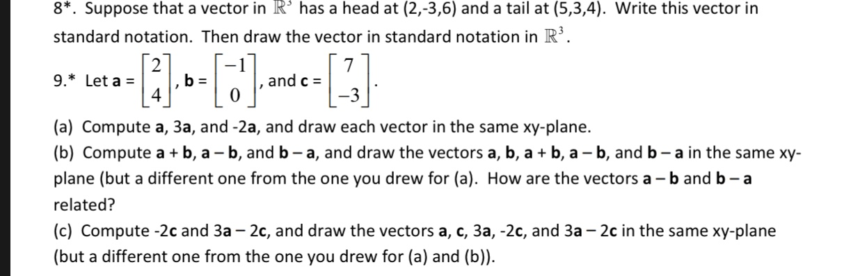 8*. Suppose that a vector in R° has a head at (2,-3,6) and a tail at (5,3,4). Write this vector in standard notation. Then draw the vector in standard notation in R 7 and c = 9. Let a 4 (a) Compute a, 3a, and -2a, and draw each vector in the same xy-plane. |(b) Compute a plane (but a different one from the one you drew for (a). How are the vectors a -b and b - a -b, -b, and b - a, and draw the vectors a, b, a b, a - b, and b - a in the same xy- a related? (c) Compute -2c and 3a - 2c, and draw the vectors a, c, 3a, -2c, and 3a - 2c in the same xy-plane (but a different one from the one you drew for (a) and (b))