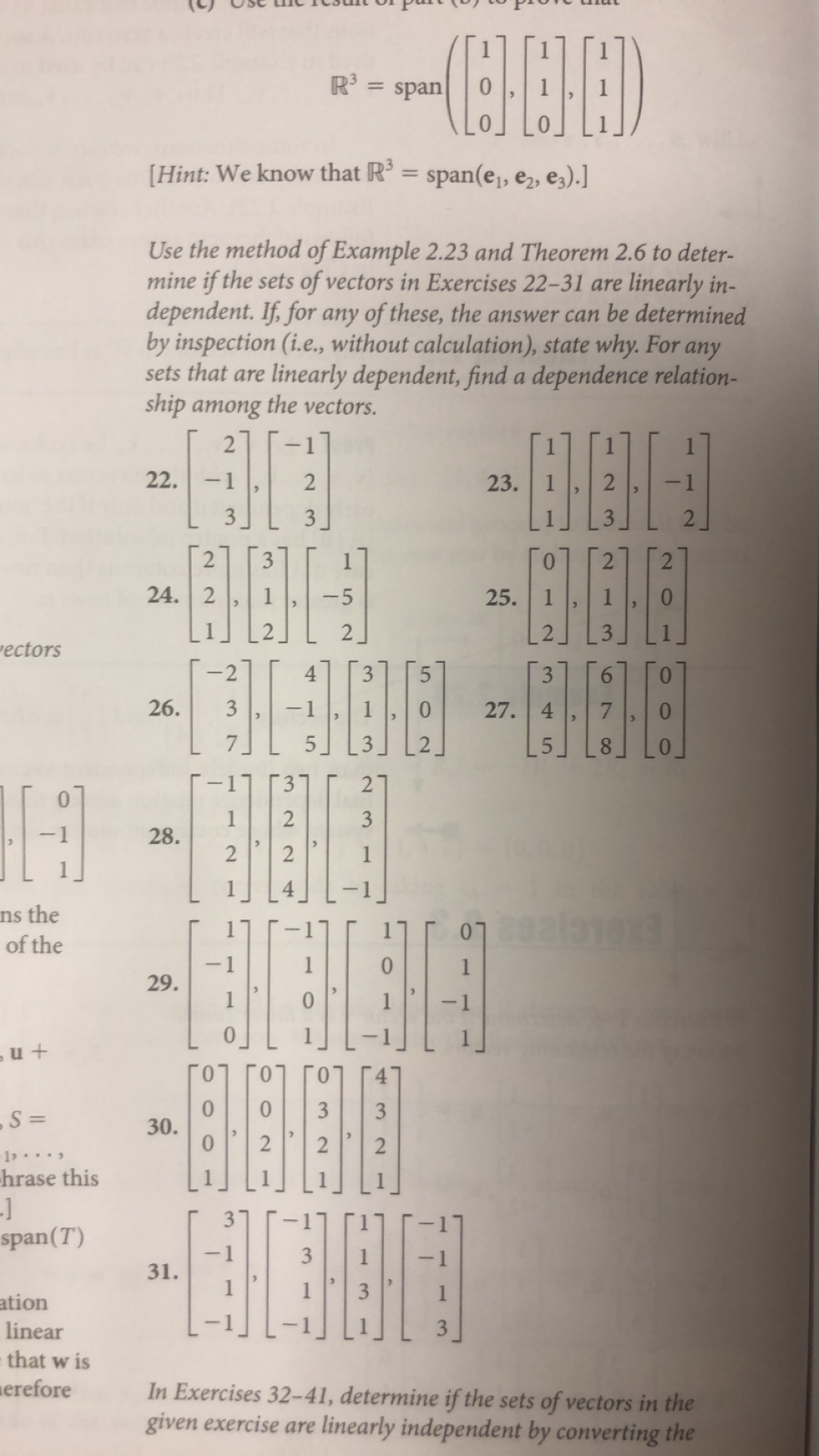 """R3 span Hint: We know that R = span(e1, e2, e3).] Use the method of Example 2.23 and Theorem 2.6 to deter- mine if the sets of vectors in Exercises 22-31 are dependent. If, for any of these, the answer can be determined by inspection (i.e., without calculation), state why. For any sets that are linearly in- linearly dependent, find a dependence relation- ship among the vectors. 2 -1 22. 2 - 1 23. 3 3 2 2 3 2 2 24. 2 25. 1 -5 2 """"ectors 2 4 3 5 3 26. 27. 4 -1 5 3 21 1 2 3 28. 2 2 ns the of the FENELETA 1913 1 29 ь и + 10 30. 10 3 3 -S = 2 1. hrase this -J span(T) 3 -1 3 31. 1 ation linear 3 that w is erefore In Exercises 32-41, determine if the sets of vectors in the given exercise are linearly independent by converting the LO 2 1"""