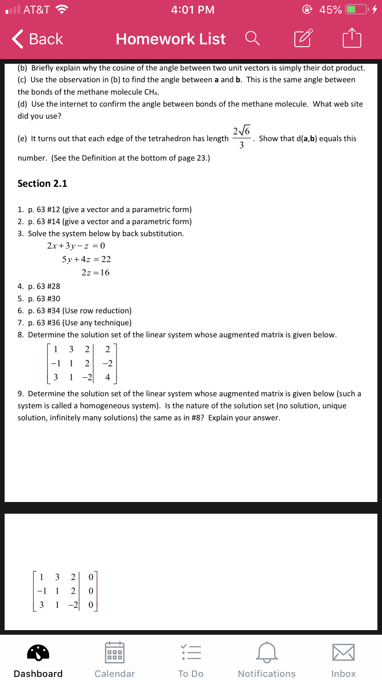 @ 45% AT&T 4:01 PM Homework List Вack (b) Briefly explain why the cosine of the angle between two unit vectors is simply their dot product. (c) Use the observation in (b) to find the angle between a and b. This is the same angle between the bonds of the methane molecule CH4 (d) Use the internet to confirm the angle between bonds of the methane molecule. What web site did you use? 26 Show that d(a,b) equals this 3 (e) It turns out that each edge of the tetrahedron has length number. (See the Definition at the bottom of page 23.) Section 2.1 1. p. 63 #12 (give a vector and a parametric form) 2. p. 63 #14 (give a vector and a parametric form) 3. Solve the system below by back substitution 2.x+3y-z0 5y 4z 22 2z 16 4. p. 63 # 28 5. p. 63 #30 6. p. 63 #34 (Use row reduction) 7. p. 63 #36 (Use any technique) 8. Determine the solution set of the linear system whose augmented matrix is given below. 3 2 2 1 2 -2 -1 -2| 3 1 4 9. Determine the solution set of the linear system whose augmented matrix is given below (such a system is called a homogeneous system). Is the nature of the solution set (no solution, unique solution, infinitely many solutions) the same as in #8? Explain your answer. 1 3 2 -1 1 2 1-20 Notifications Dashboard Calendar To Do Inbox