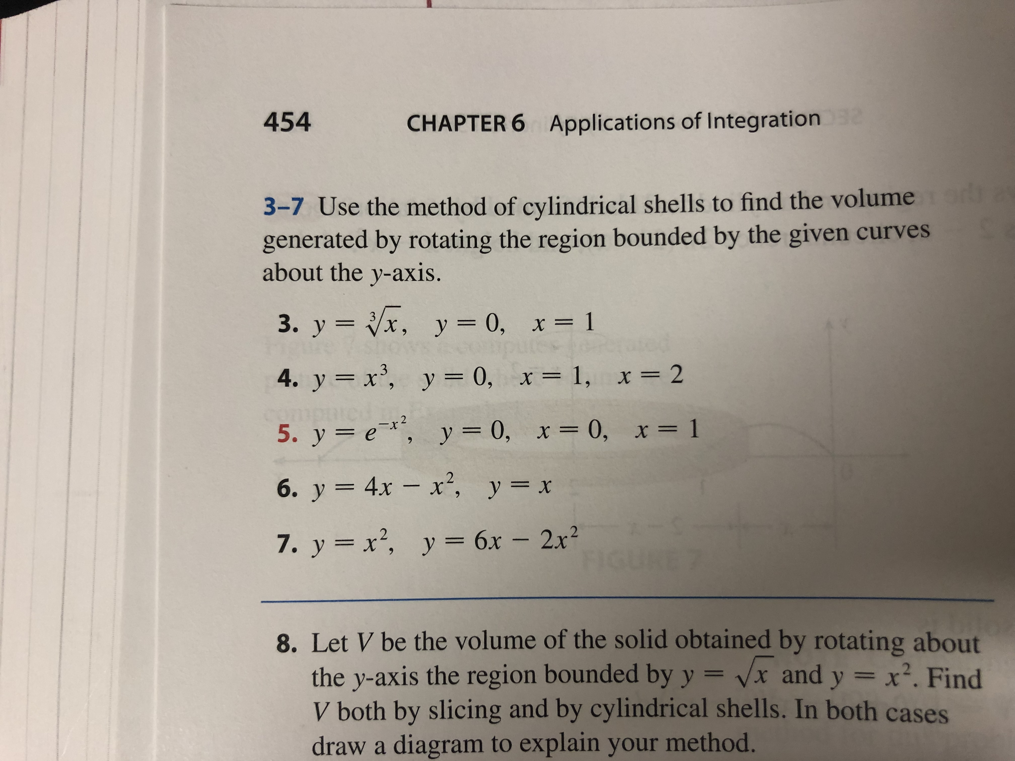 454 CHAPTER 6 Applications of Integration 2 3-7 Use the method of cylindrical shells to find the volume generated by rotating the region bounded by the given curves about the y-axis. 3. y x, y = 0, x= 1 4. y x, y = 0, x= 1, x = 2 2 5. у %3D е*, у 3D0, х3D 0, х%3D 1 6. у 3 4х — х*, у%3D х 7. y x2, y 6x - 2x2 8. Let V be the volume of the solid obtained by rotating about the y-axis the region bounded by y = vx and y x2. Find V both by slicing and by cylindrical shells. In both cases draw a diagram to explain your method.