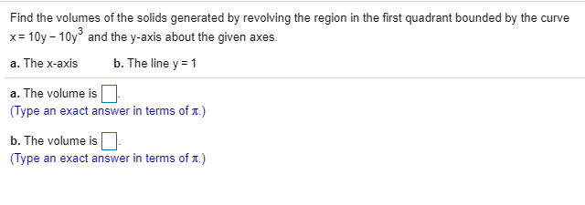 Find the volumes of the solids generated by revolving the region in the first quadrant bounded by the curve x= 10y - 10y° and the y-axis about the given axes. %3D a. The x-axis b. The line y = 1 a. The volume is (Type an exact answer in terms of .) b. The volume is (Type an exact answer in terms of .)
