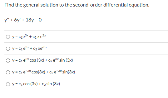 "Find the general solution to the second-order differential equation. y"" 6y' 18y 0 O y C1e3x +C2xe3 O y C1e3x+C2xe-3x O y C1e3 cos (3x)C2e3 sin (3x) O y C1e3x Cos(3x)c2e3sin(3x) O y c1Cos (3x) C2 sin (3x)"