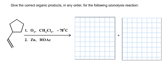 Give the correct organic products, in any order, for the following ozonolysis reaction: 1. 0, CH,CІ, -78°С 2. Zn, HOAАс +