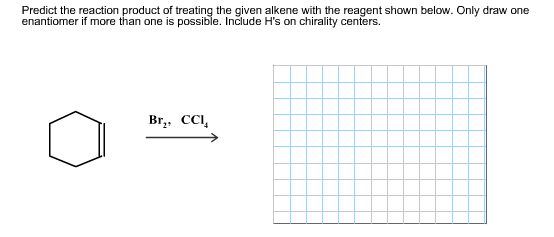 Predict the reaction product of treating the given alkene with the reagent shown below. Only draw one enantiomer if more than one is possible. Includee H's on chirality centers. Br CCI