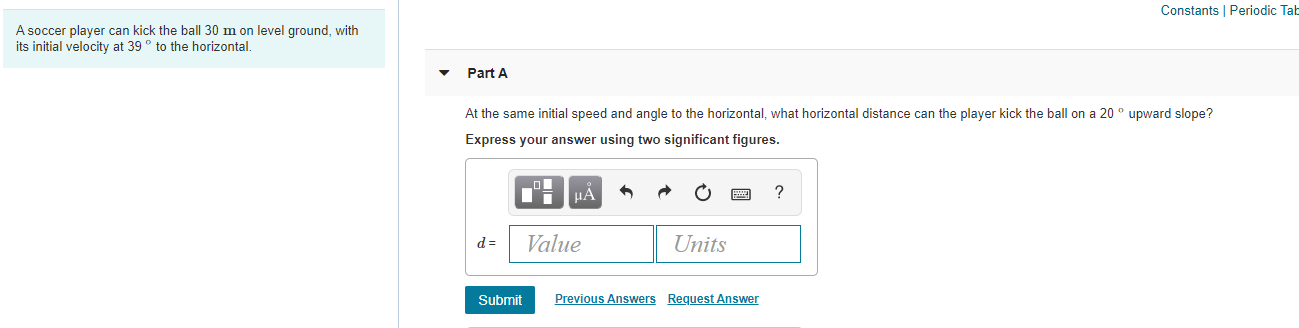 Constants Periodic A soccer player can kick the ball 30 m on level ground, with its initial velocity at 39 to the horizontal. Part A At the same initial speed and angle to the horizontal, what horizontal distance can the player kick the ball on a 20 upward slope? Express your answer using two significant figures НА Value Units d = Previous Answers Request Answer Submit