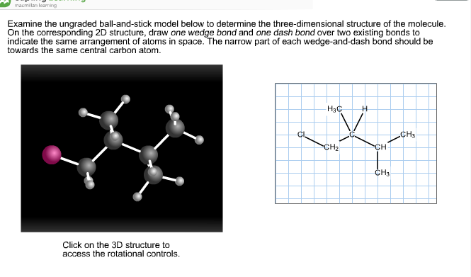 macmilan learning Examine the ungraded ball-and-stick model below to determine the three-dimensional structure of the molecule On the corresponding 2D structure, draw one wedge bond and one dash bond over two existing bonds to indicate the same arrangement of atoms in space. The narrow part of each wedge-and-dash bond should be towards the same central carbon atom. H3C H VI CH3 Cl CH2 CH CH3 Click on the 3D structure to access the rotational controls