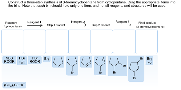 Construct a three-step synthesis of 3-bromocyclopentene from cyclopentane. Drag the appropriate items into the bins. Note that each bin should hold only one item, and not all reagents and structures will be used. Reagent 3 Reagent 2 Reagent 1 Final product Reactant Step 1 product Step 2 product (cyclopentane) (3-bromocyclopentene) NBS ROOR HBr HBr ROOR Br Br2 Br2 Hzо hv Br Br Br Br Br (CH3)3CO K