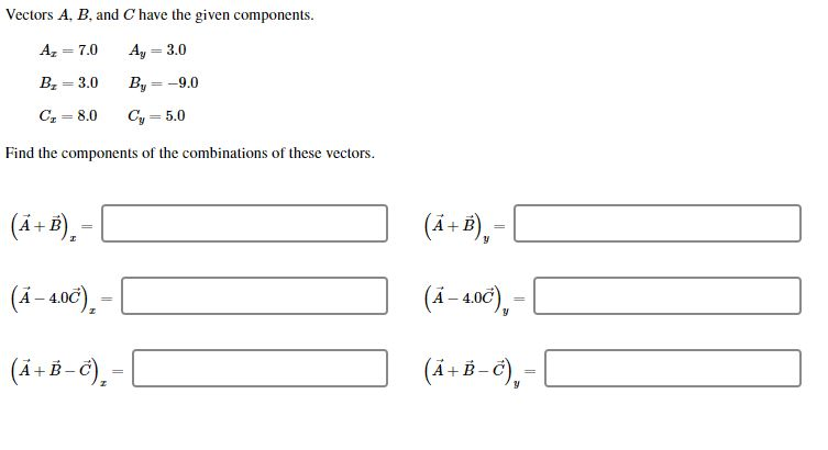Vectors A, B, and C have the given components A = 7,0 Ay 3,0 B 3.0 By-9.0 C8.0 Cy5.0 Find the components of the combinations of these vectors (4.+B) (4+B), (4-4.0C) (4-406), (A+B-) (4.+B-6)-