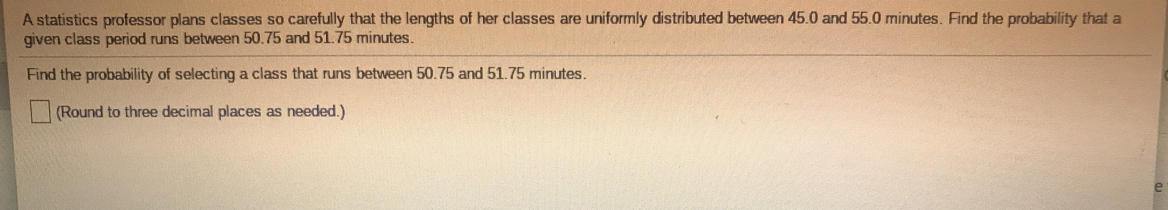 A statistics professor plans classes so carefully that the lengths of her classes are uniformly distributed between 45.0 and 55.0 minutes. Find the probability that a given class period runs between 50.75 and 51.75 minutes. Find the probability of selecting a class that runs between 50.75 and 51.75 minutes. (Round to three decimal places as needed.)