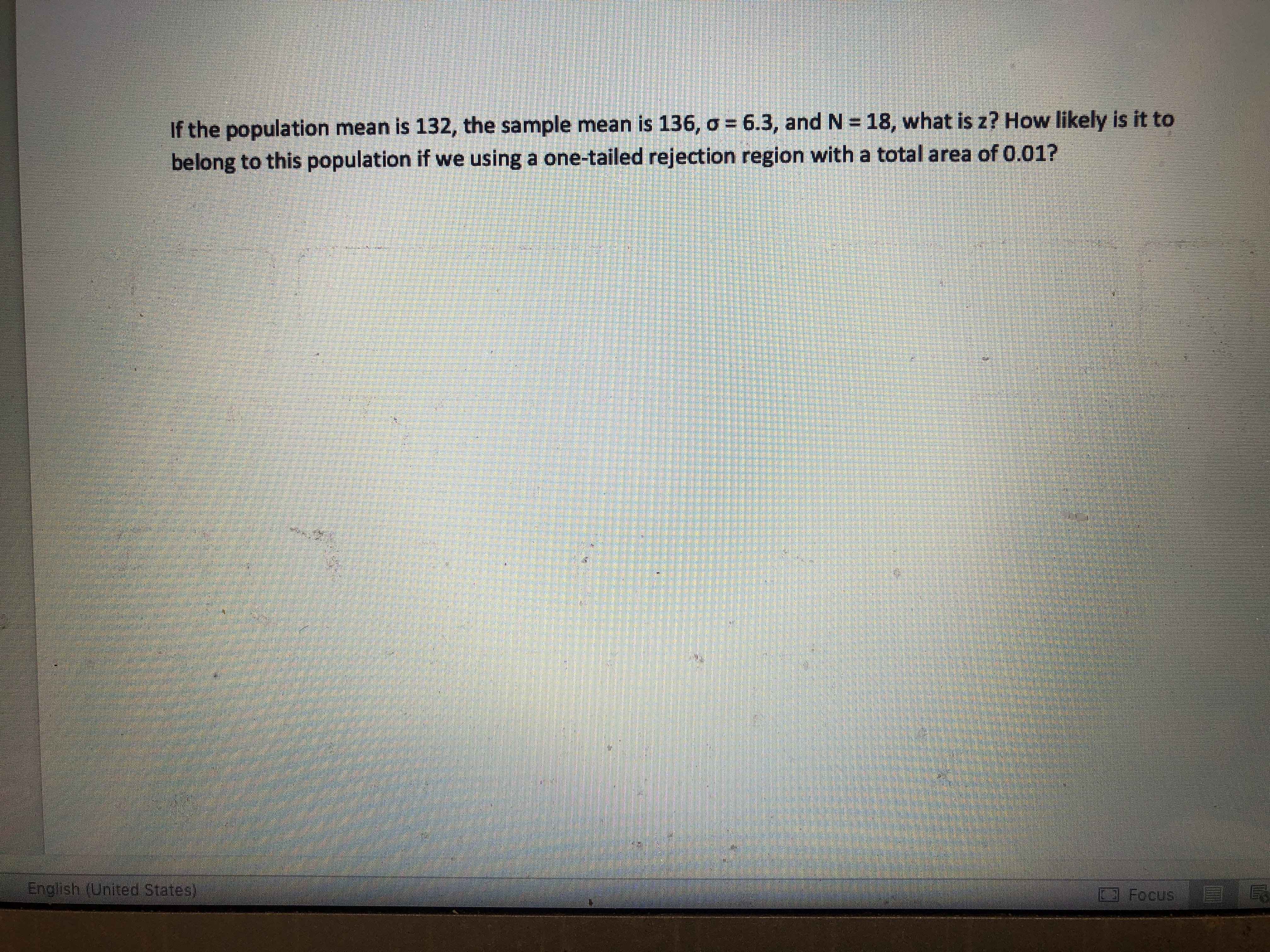 If the population mean is 132, the sample mean is 136, o 6.3, and N 18, what is z? How likely is it to belong to this population if we using a one-tailed rejection region with a total area of 0.01? English (United States) Focus
