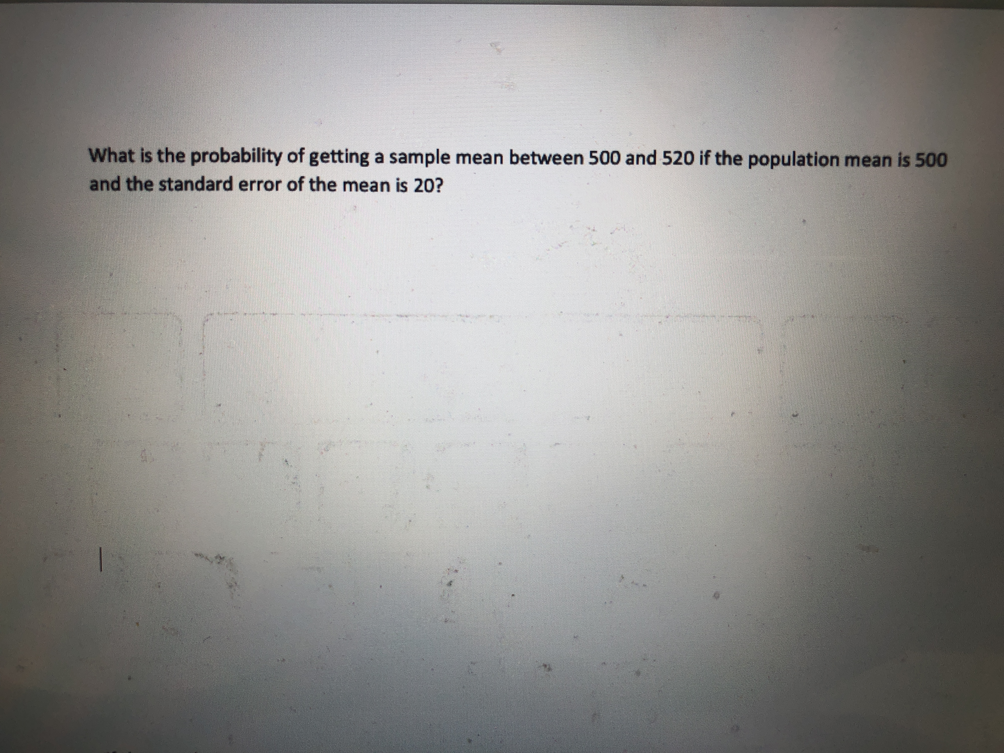 What is the probability of getting a sample mean between 500 and 520 if the population mean is 500 and the standard error of the mean is 20?