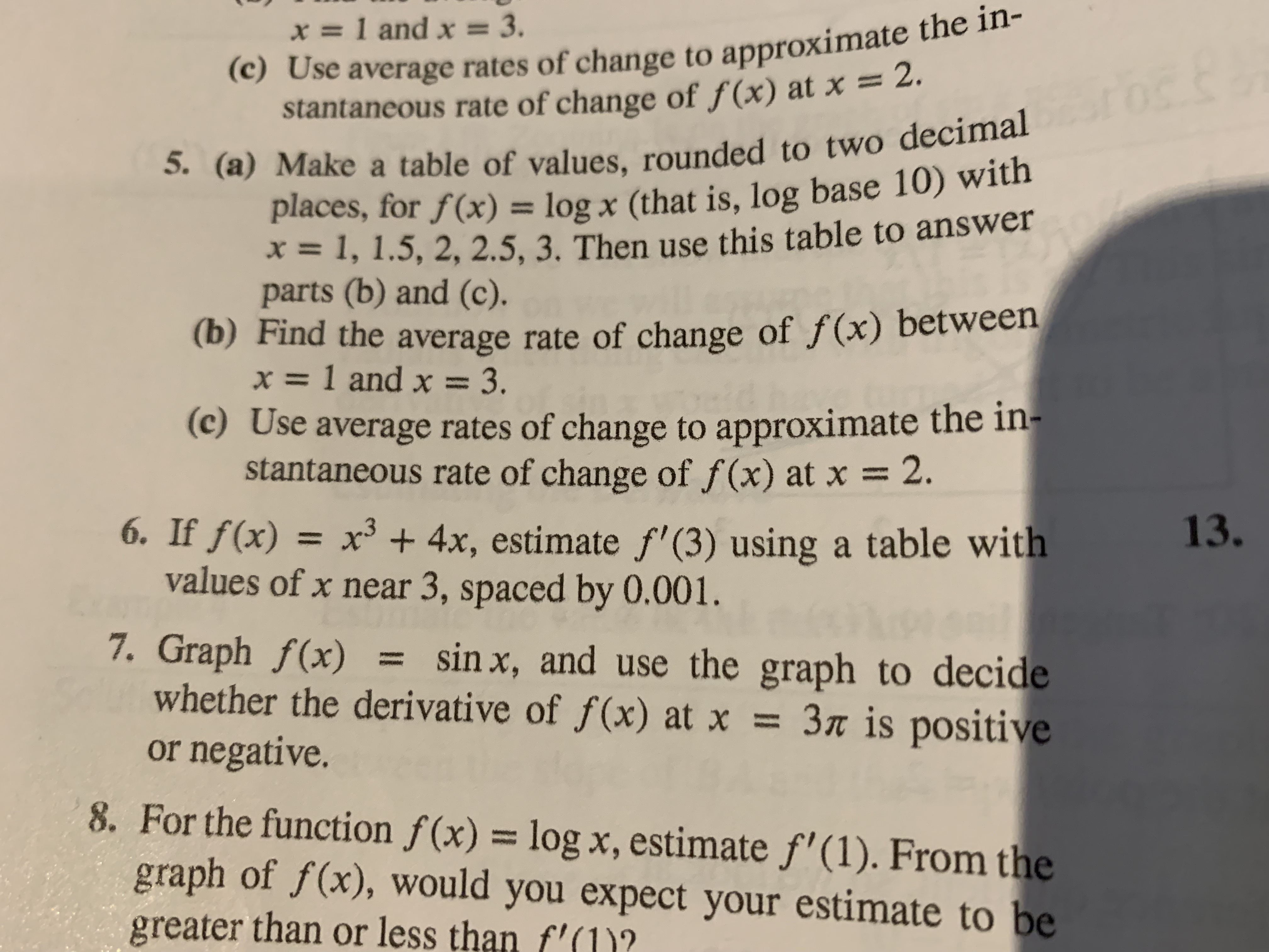 (c) Use average rates of change to approximate the in- stantaneous rate of change of f(x) at x = 2. 5. (a) Make a table of values, rounded to two decimal places, for f(x) = log x (that is, log base 10) with =1, 1.5, 2, 2.5, 3. Then use this table to answer parts (b) and (c). (b) Find the average rate of change of f(x) between =1 and x 3. (c) Use average rates of change to approximate the in- stantaneous rate of change of f (x) at x x=1 and x = 3. 2. 6. If f(x) = x3 4x, estimate f' (3) using a table with values of x near 3, spaced by 0.001. 7. Graph f(x) whether the derivative of f(x) at x = 3« is positive or negative. 13. sin x, and use the graph to decide 8. For the function f(x) = log x, estimate f'(1). From the graph of f(x), would you expect your estimate to be greater than or less than f'(1)?