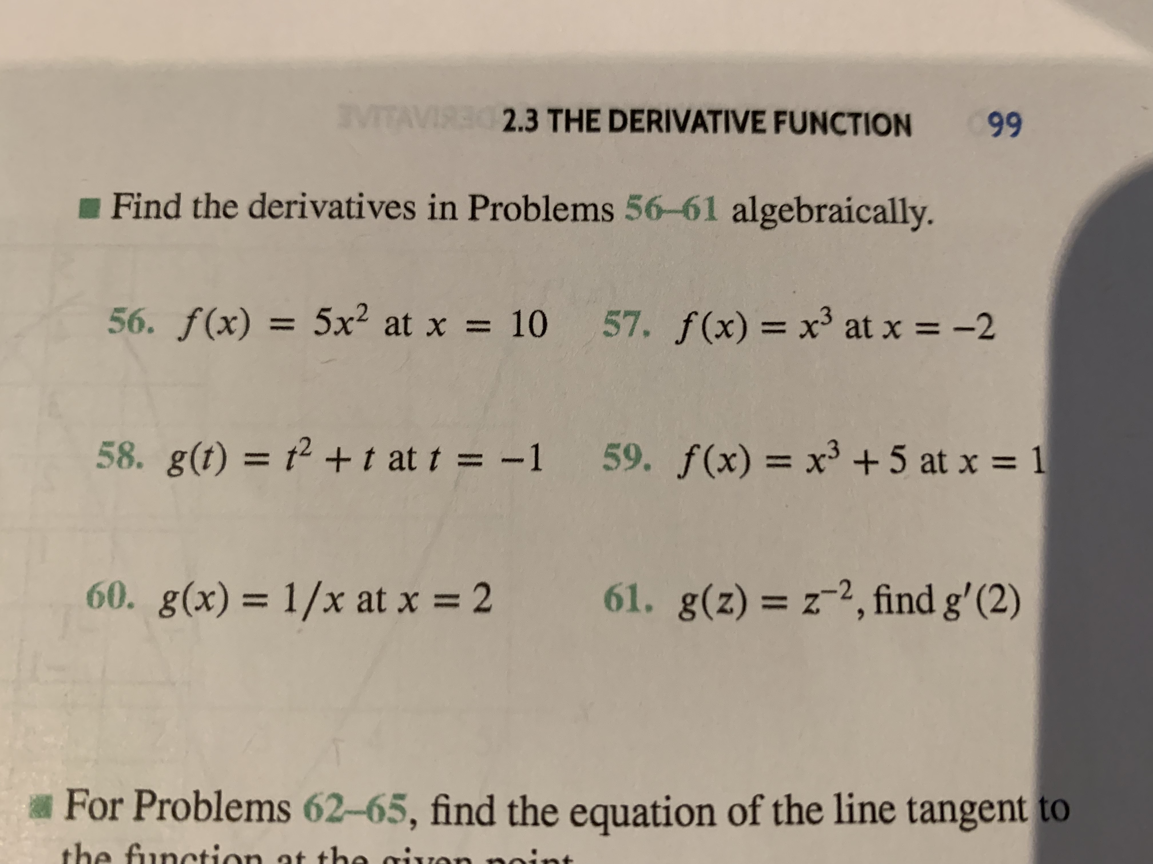 VITAVIRE S3 THE DERIVATIVE FUNCTION 99 Find the derivatives in Problems 56-61 algebraically. 56. f(x) = 5x2 at x 57. f(x) = x3 at x 10 -2 58. g(t) = 2 t at t = -1 59. f(x) x3 +5 at x 1 61. g(z) z2, find g' (2) 60. g(x)= 1/x at x=2 Z For Problems 62-65, find the equation of the line tangent to the function at the givon nin