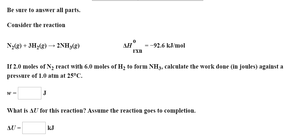 Be sure to answer all parts. Consider the reaction ДН -92.6 kJ/mol N2(g)+3H2(g) 2NH3(g) rxn If 2.0 moles of N2 react with 6.0 moles of H2 to form NH3, calculate the work done (in joules) against a pressure of 1.0 atm at 25°C. J What is AU for this reaction? Assume the reaction goes to completion. AU= kJ