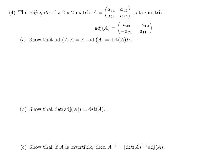a11 a12 is the matrix: a22, (4) The adjugate of a 2 x 2 matrix A a21 a12 a22 adj(A) a11 -a21 A adj (A) det(A)I2. (a) Show that adj(A) A det(A) (b) Show that det(adj(A)) (c) Show that if A is invertible, then A-1= [det(A)]ladj(A)