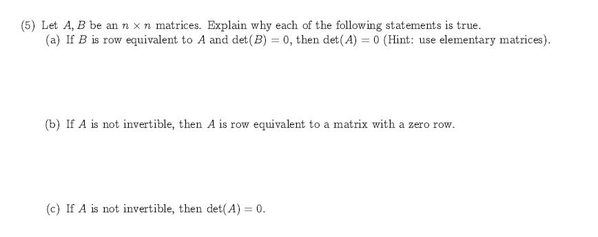 (5) Let A, B be an n x n matrices. Explain why each of the following statements is true. (a) If B is row equivalent to A and det (B) 0, then det(A) 0 (Hint: use elementary matrices) (b) If A is not invertible, then A is row equivalent to a matrix with a zero row (c) If A is not invertible, then det(A) 0