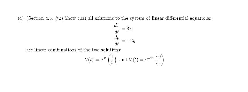 (4) (Section 4.5, #2) Show that all solutions to the system of linear differential equations: dr 3x dt dy -2y dt are linear combinations of the two solutions: and V (t) - 2t U(t) e3t