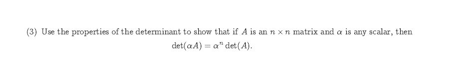 """(3) Use the properties of the determinant to show that if A is annxn matrix and a is any scalar, then det(a A) a"""" det (A)"""