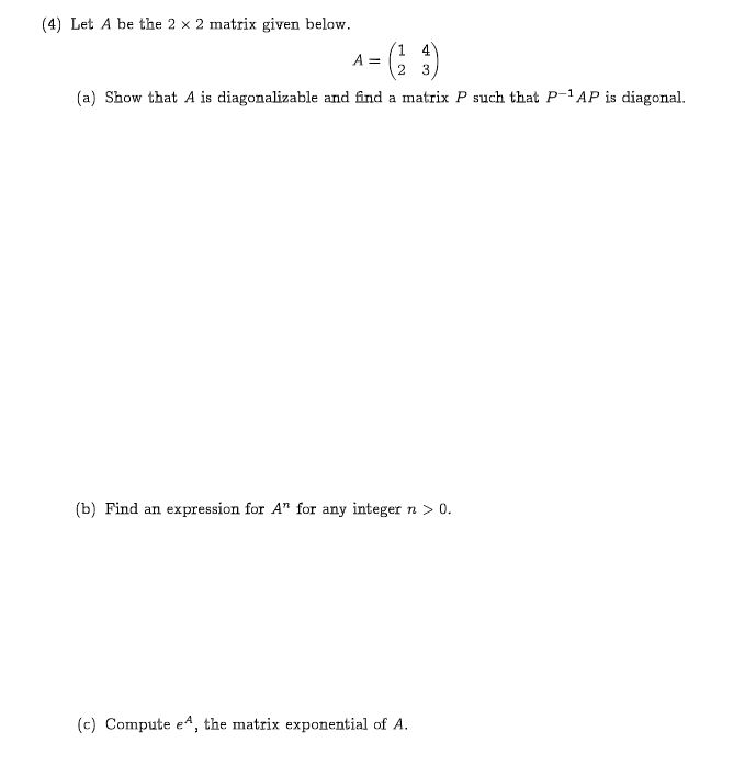 """(4 Let A be the 2 x 2 matrix given below 1 4 A = 2 3 (a) Show that A is diagonalizable and find a matrix P such that P-1AP is diagonal. (b) Find an expression for A"""" for any integer n > 0. (c) Compute eA, the matrix exponential of A."""