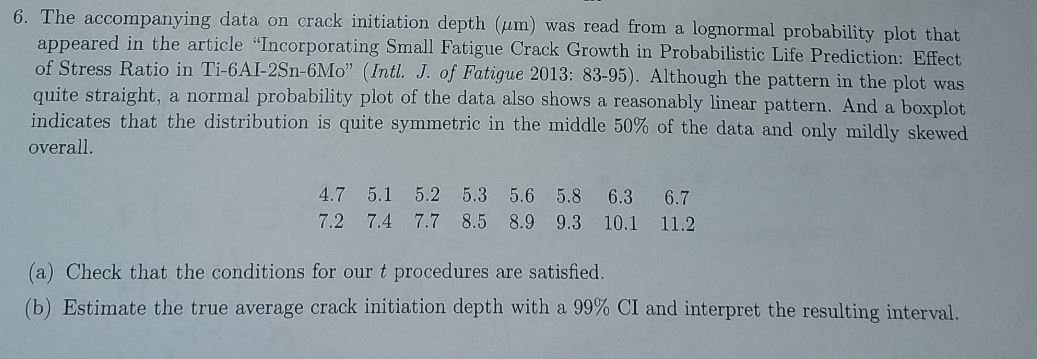 """6. The accompanying data on crack initiation depth (um) was read from a lognormal probability plot that appeared in the article """"Incorporating Small Fatigue Crack Growth in Probabilistic Life Prediction: Effect of Stress Ratio in Ti-6AI-2Sn-6Mo"""" (Intl. J. of Fatigue 2013: 83-95). Although the pattern in the plot was quite straight, a normal probability plot of the data also shows a reasonably linear pattern. And a boxplot indicates that the distribution is quite symmetric in the middle 50% of the data and only mildly skewed overall. 4.7 5.1 5.2 5.3 5.6 5.8 6.3 6.7 7.2 7.4 7.7 8.5 8.9 9.3 10.1 11.2 (a) Check that the conditions for our t procedures are satisfied. (b) Estimate the true average crack initiation depth with a 99% CI and interpret the resulting interval."""