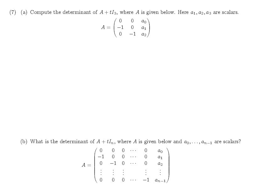 (7) (a) Compute the determinant of A tI3, where A is given below. Here a1, a2, a3 are scalars. 0 0 ao A -1 0 -1 0 a2 (b) What is the determinant of A tIn, where A is given below and ao,. ., a-1 are scalars? 0 0 0 0 ao -1 0 0 0 0 -1 0 0 A = 0 0 0 -1 an-1