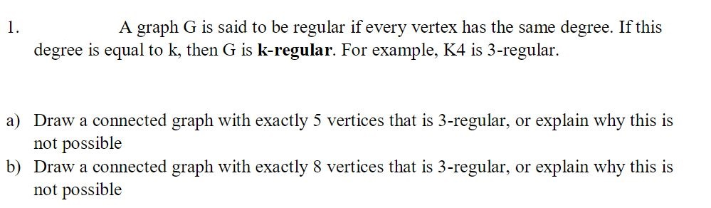 A graph G is said to be regular if every vertex has the same degree. If this 1 degree is equal to k, then G is k-regular. For example, K4 is 3-regular a) Draw a connected graph with exactly 5 vertices that is 3-regular, or explain why this is not possible b) Draw a connected graph with exactly 8 vertices that is 3-regular, or explain why this is not possible