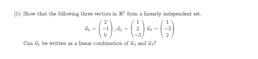 (5) Show that the following three vectors in R3 form a linearly independent set -))-() 2 1 1 2 3 3 2 Can be written as a linear combination of u2 and us?