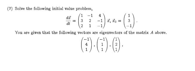 (7) Solve the following initial value problem, 1 4 -1 di -1 , o 3 2 3 dt 2 1 -1 You are given that the following vectors are eigenvectors of the matrix A above. 1